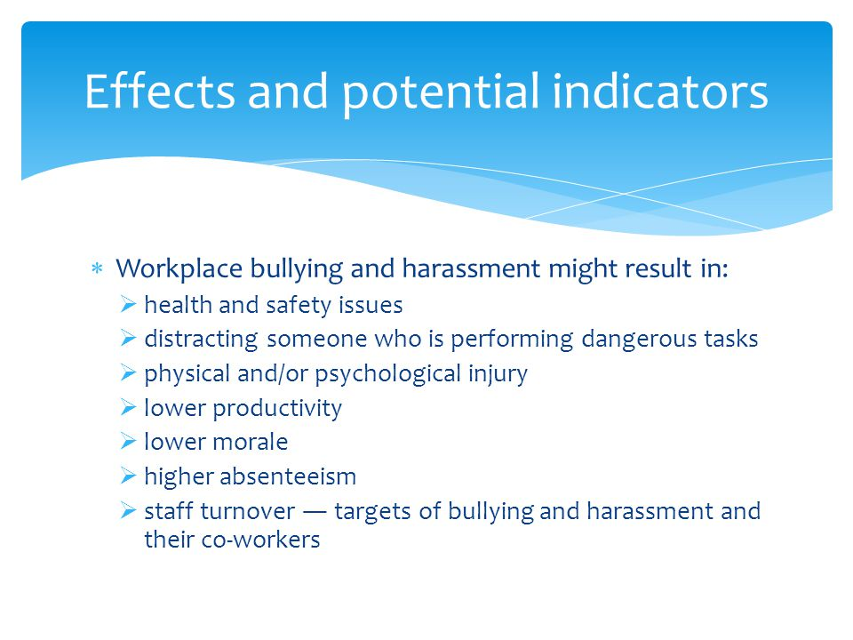  Create a workplace policy statement – in progress  Prevent or minimize bullying and harassment  Develop reporting procedures  Develop procedures for dealing with / investigating incidents or complaints  Train workers and supervisors Employer obligations