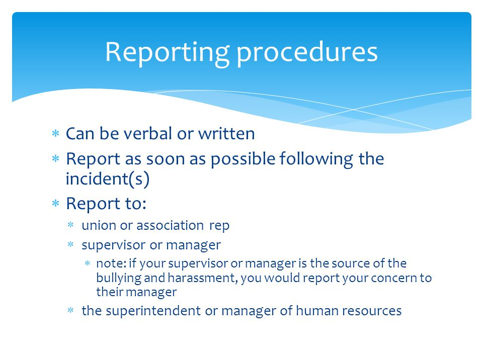  Can be verbal or written  Report as soon as possible following the incident(s)  Report to:  union or association rep  supervisor or manager  note: if your supervisor or manager is the source of the bullying and harassment, you would report your concern to their manager  the superintendent or manager of human resources Reporting procedures