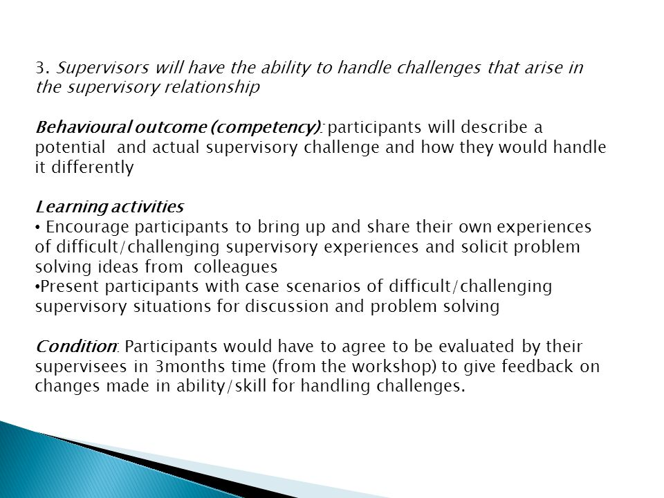3. Supervisors will have the ability to handle challenges that arise in the supervisory relationship Behavioural outcome (competency): participants wi