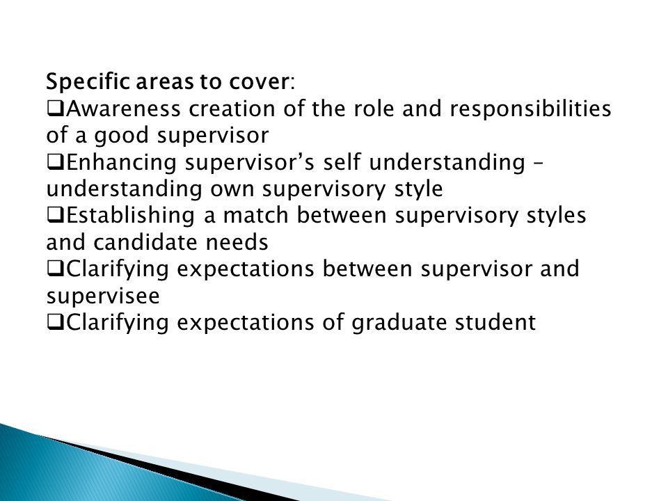 Specific areas to cover:  Awareness creation of the role and responsibilities of a good supervisor  Enhancing supervisor's self understanding – understanding own supervisory style  Establishing a match between supervisory styles and candidate needs  Clarifying expectations between supervisor and supervisee  Clarifying expectations of graduate student
