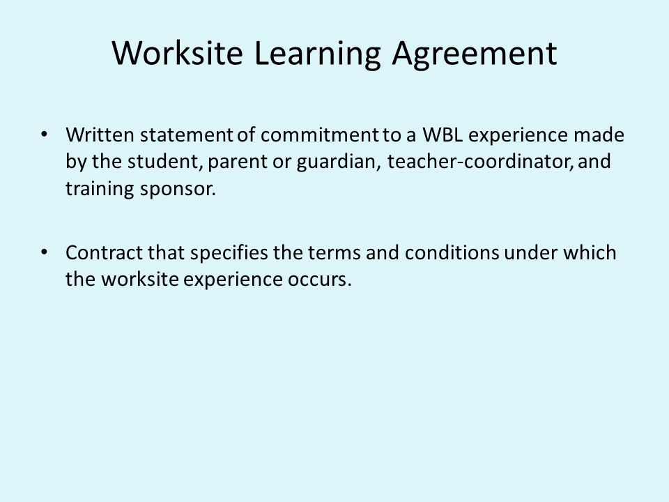 Worksite Learning Agreement Written statement of commitment to a WBL experience made by the student, parent or guardian, teacher-coordinator, and training sponsor.