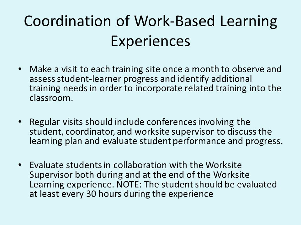 Coordination of Work-Based Learning Experiences Make a visit to each training site once a month to observe and assess student-learner progress and ide