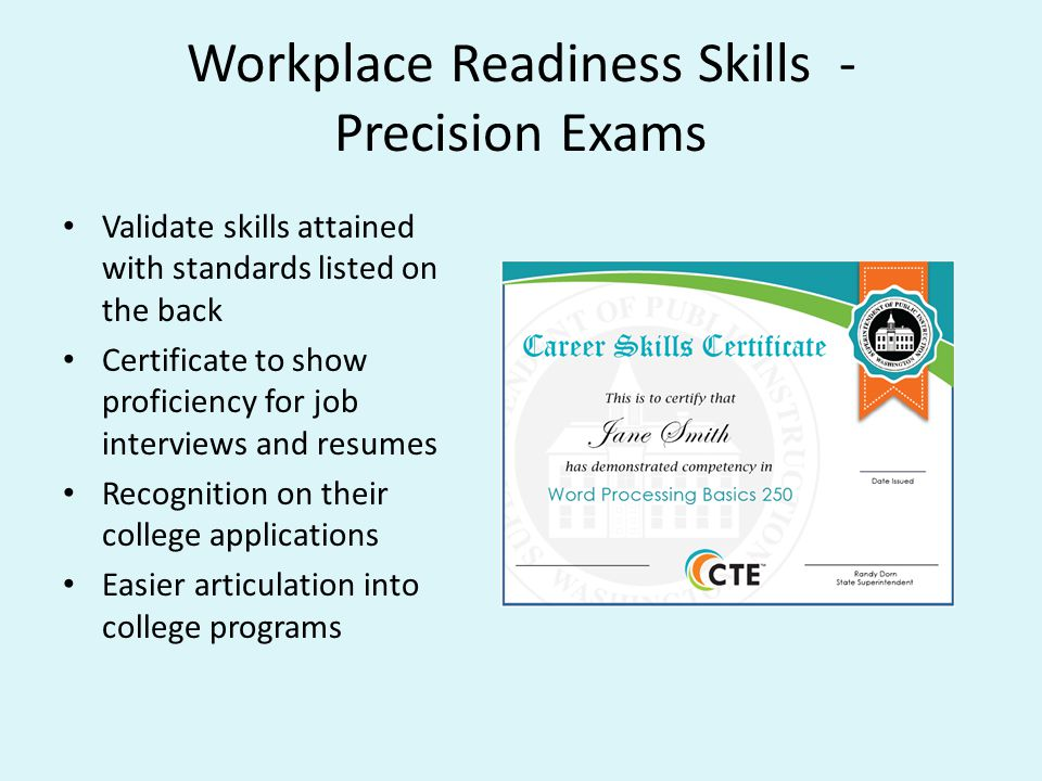 Workplace Readiness Skills - Precision Exams Validate skills attained with standards listed on the back Certificate to show proficiency for job interviews and resumes Recognition on their college applications Easier articulation into college programs
