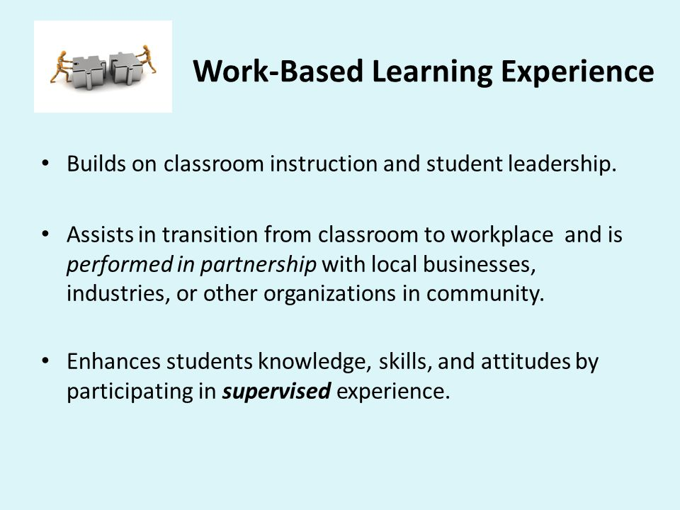 Work-Based Learning Experience Builds on classroom instruction and student leadership. Assists in transition from classroom to workplace and is perfor