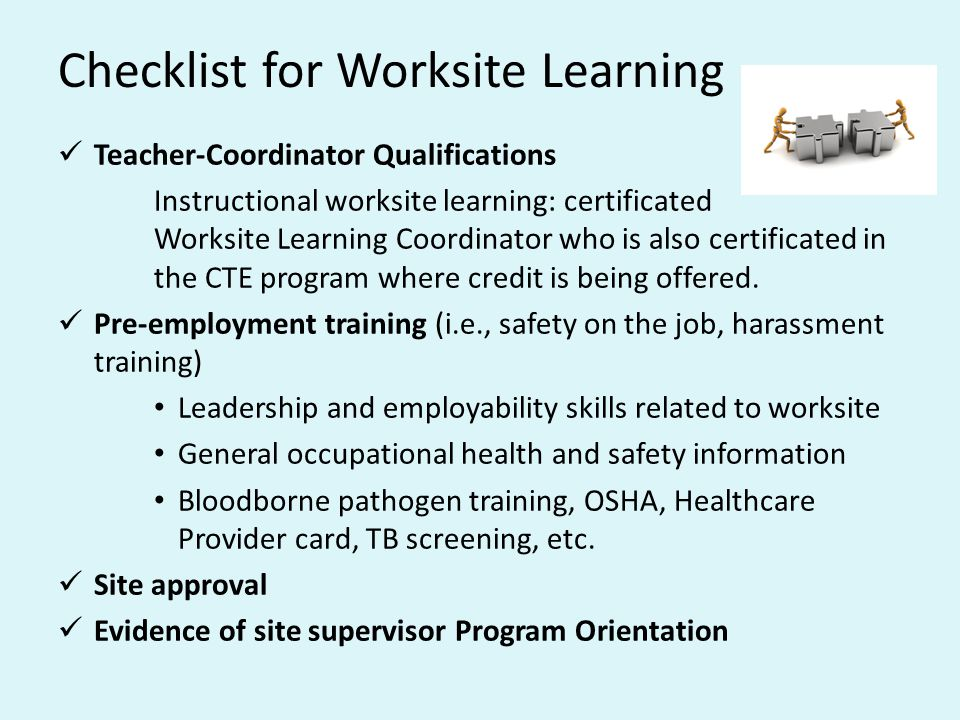 Checklist for Worksite Learning Teacher-Coordinator Qualifications Instructional worksite learning: certificated Worksite Learning Coordinator who is also certificated in the CTE program where credit is being offered.