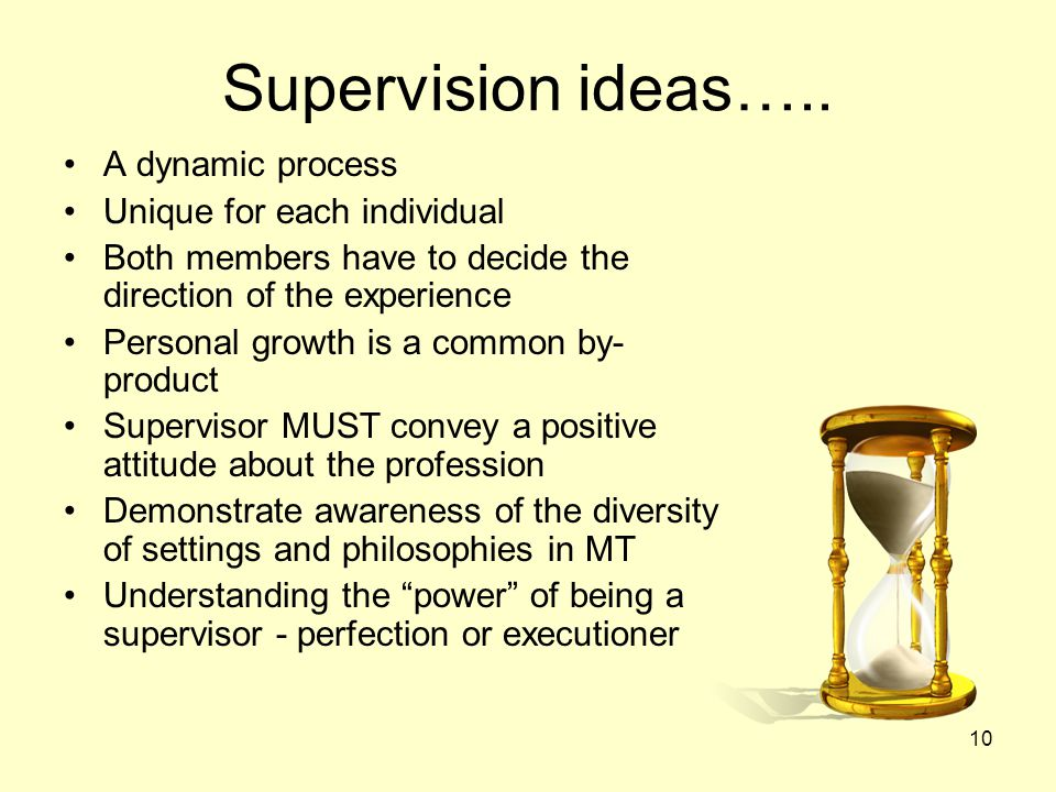 10 Supervision ideas….. A dynamic process Unique for each individual Both members have to decide the direction of the experience Personal growth is a