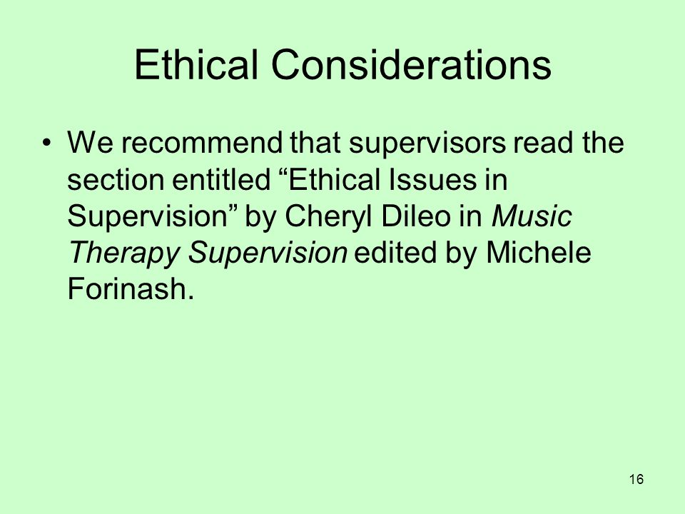 16 Ethical Considerations We recommend that supervisors read the section entitled Ethical Issues in Supervision by Cheryl Dileo in Music Therapy Supervision edited by Michele Forinash.