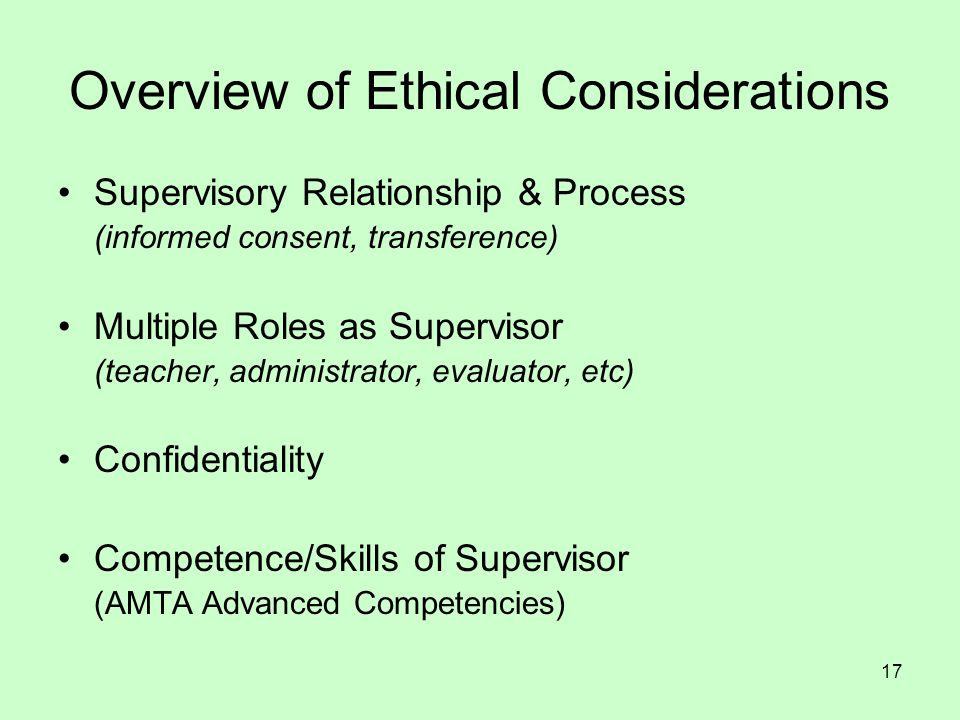 17 Overview of Ethical Considerations Supervisory Relationship & Process (informed consent, transference) Multiple Roles as Supervisor (teacher, admin