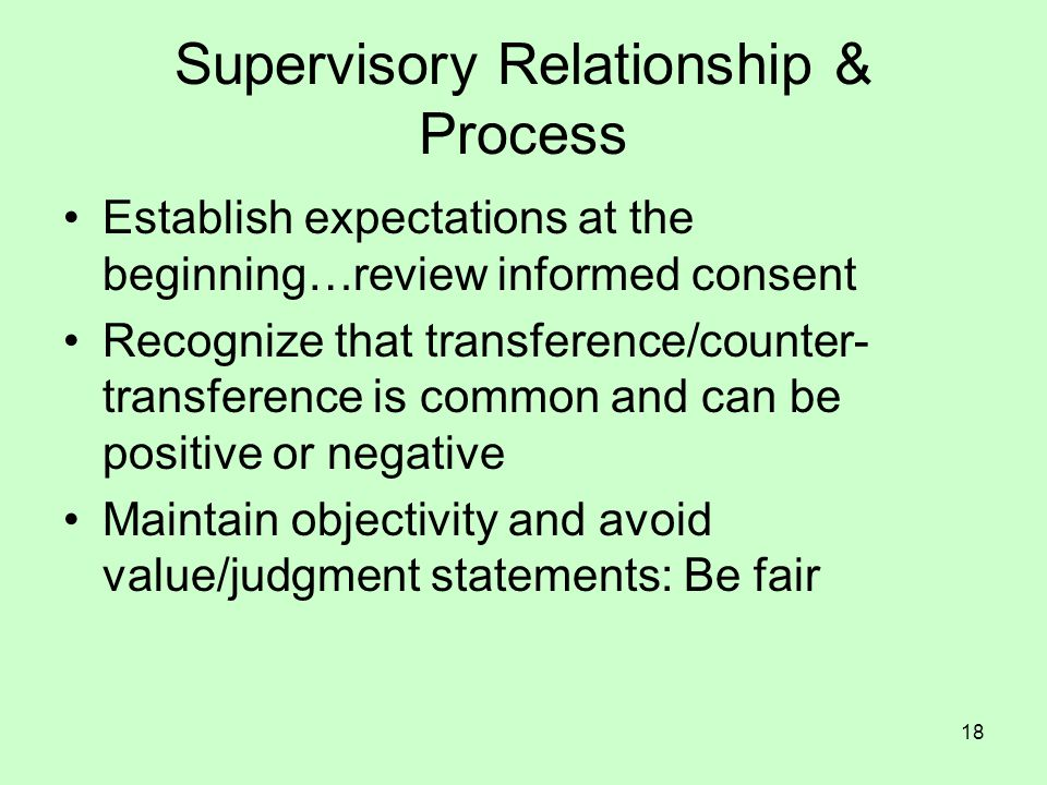 18 Supervisory Relationship & Process Establish expectations at the beginning…review informed consent Recognize that transference/counter- transference is common and can be positive or negative Maintain objectivity and avoid value/judgment statements: Be fair