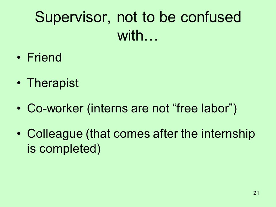 """21 Supervisor, not to be confused with… Friend Therapist Co-worker (interns are not """"free labor"""") Colleague (that comes after the internship is comple"""