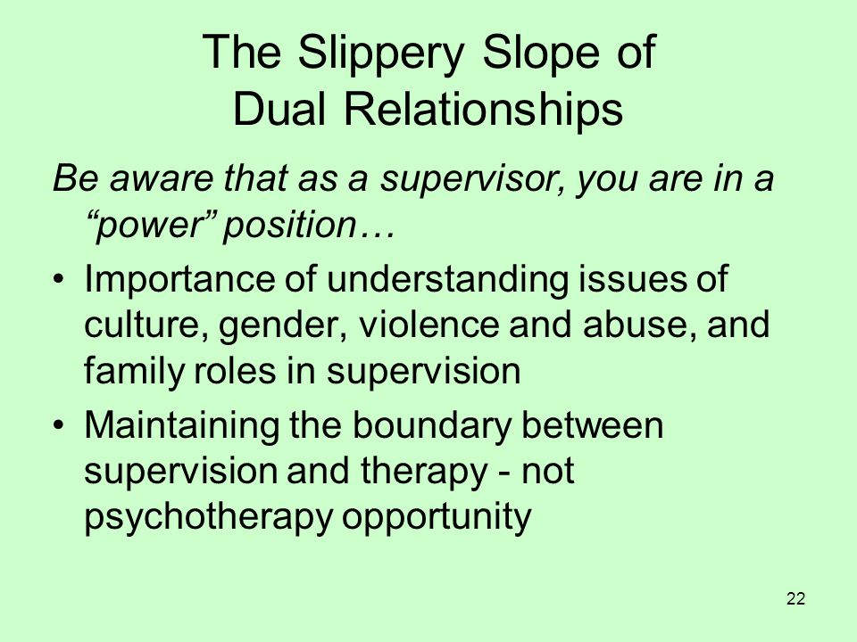 22 The Slippery Slope of Dual Relationships Be aware that as a supervisor, you are in a power position… Importance of understanding issues of culture, gender, violence and abuse, and family roles in supervision Maintaining the boundary between supervision and therapy - not psychotherapy opportunity