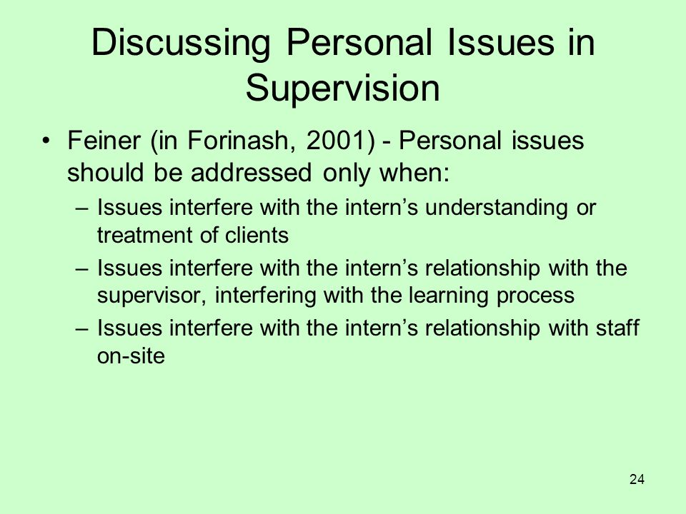 24 Discussing Personal Issues in Supervision Feiner (in Forinash, 2001) - Personal issues should be addressed only when: –Issues interfere with the in
