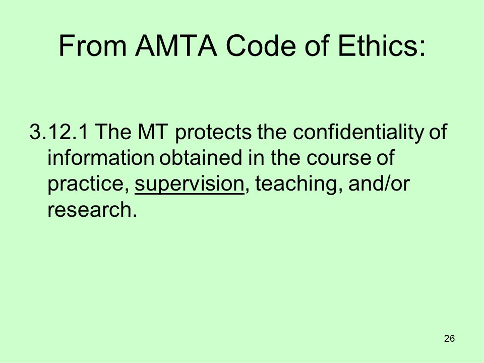 26 From AMTA Code of Ethics: 3.12.1 The MT protects the confidentiality of information obtained in the course of practice, supervision, teaching, and/
