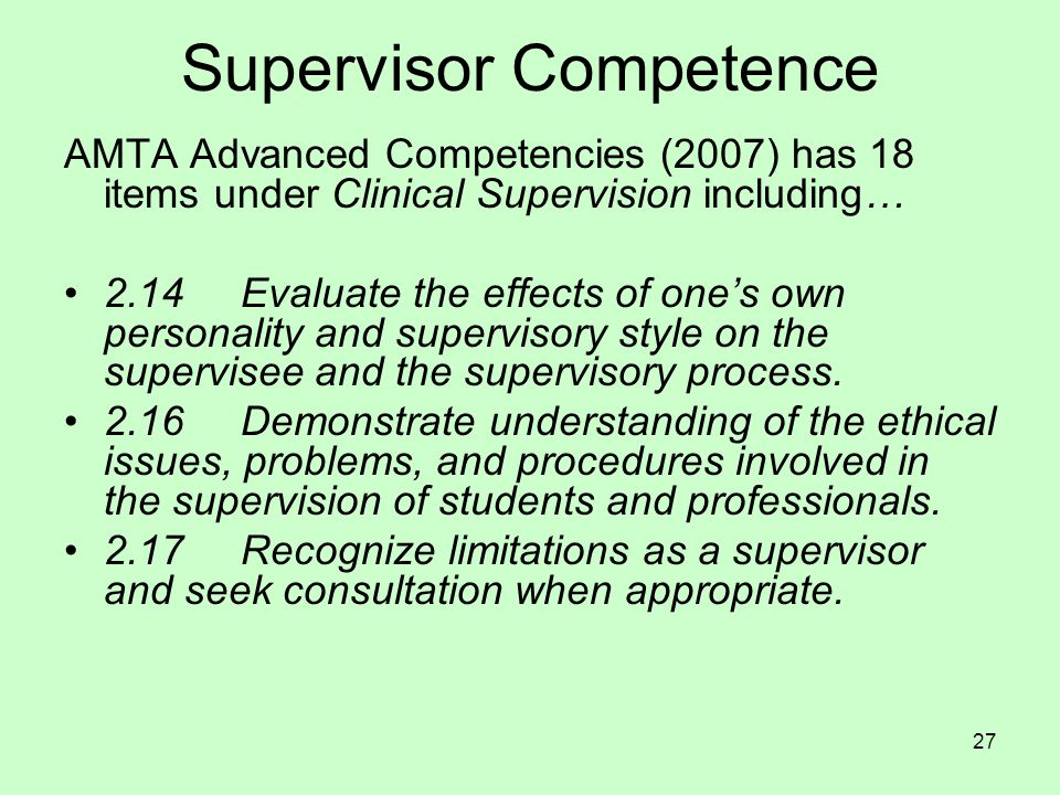 27 Supervisor Competence AMTA Advanced Competencies (2007) has 18 items under Clinical Supervision including… 2.14 Evaluate the effects of one's own personality and supervisory style on the supervisee and the supervisory process.