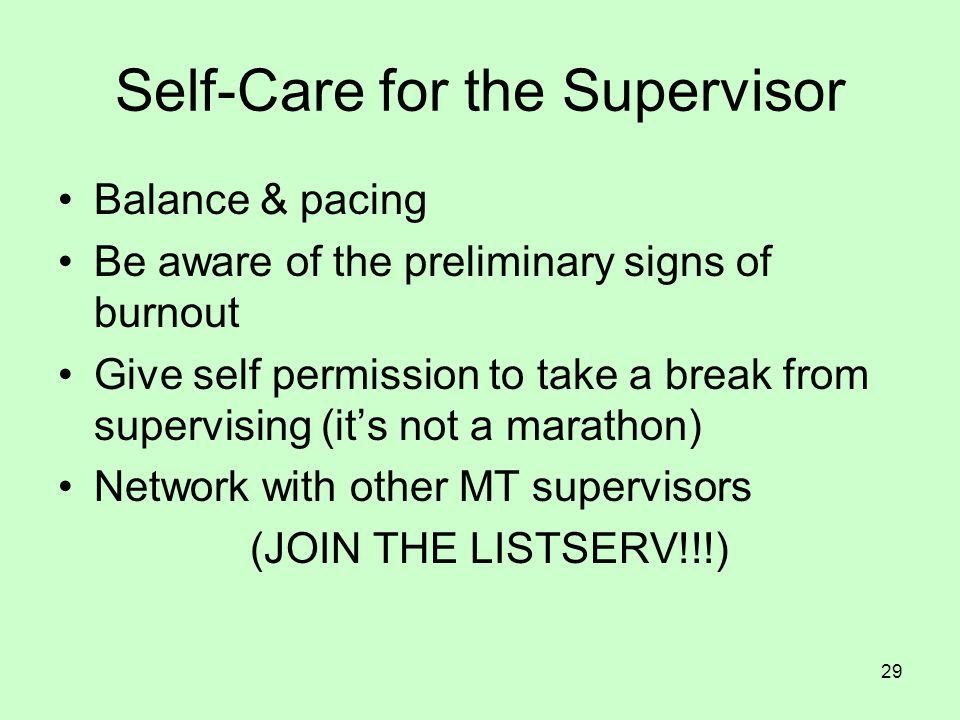 29 Self-Care for the Supervisor Balance & pacing Be aware of the preliminary signs of burnout Give self permission to take a break from supervising (i