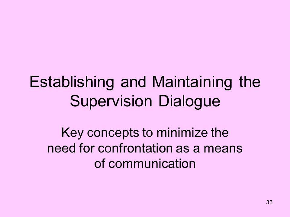 33 Establishing and Maintaining the Supervision Dialogue Key concepts to minimize the need for confrontation as a means of communication