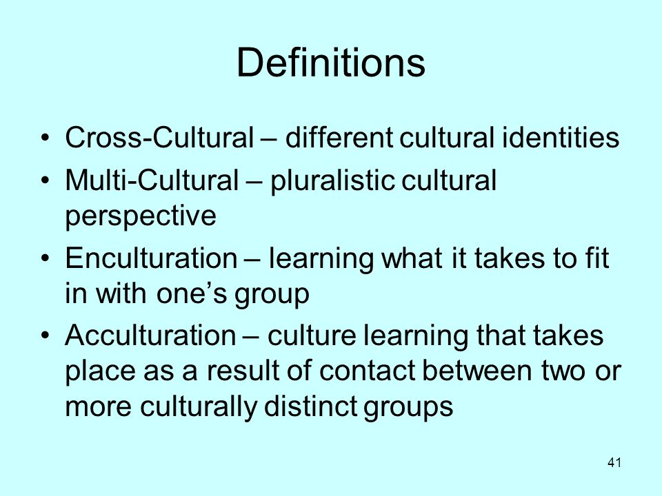 41 Definitions Cross-Cultural – different cultural identities Multi-Cultural – pluralistic cultural perspective Enculturation – learning what it takes to fit in with one's group Acculturation – culture learning that takes place as a result of contact between two or more culturally distinct groups