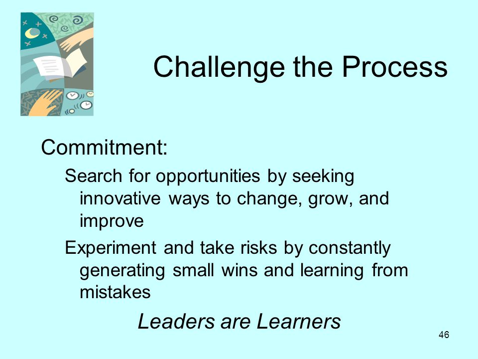 46 Challenge the Process Commitment: Search for opportunities by seeking innovative ways to change, grow, and improve Experiment and take risks by con