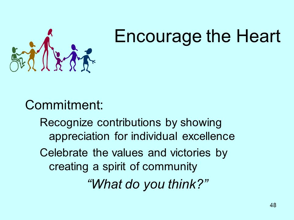 48 Encourage the Heart Commitment: Recognize contributions by showing appreciation for individual excellence Celebrate the values and victories by creating a spirit of community What do you think?