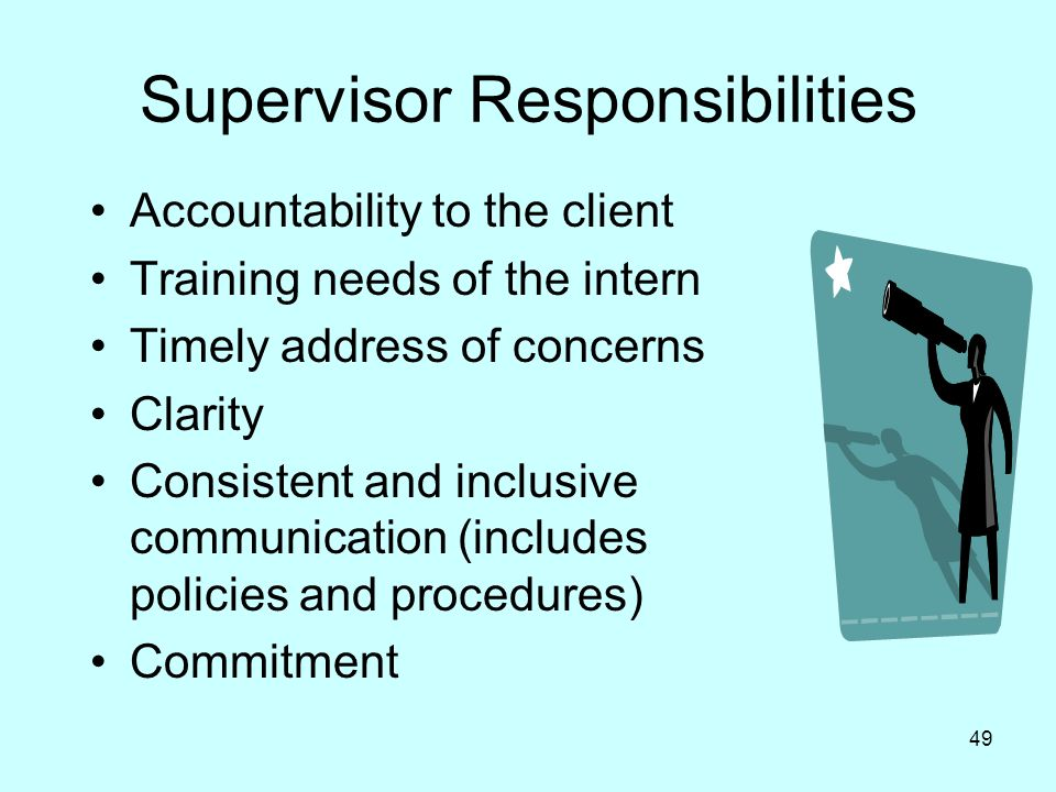 49 Supervisor Responsibilities Accountability to the client Training needs of the intern Timely address of concerns Clarity Consistent and inclusive communication (includes policies and procedures) Commitment