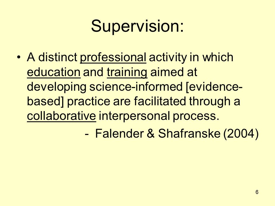 6 Supervision: A distinct professional activity in which education and training aimed at developing science-informed [evidence- based] practice are facilitated through a collaborative interpersonal process.