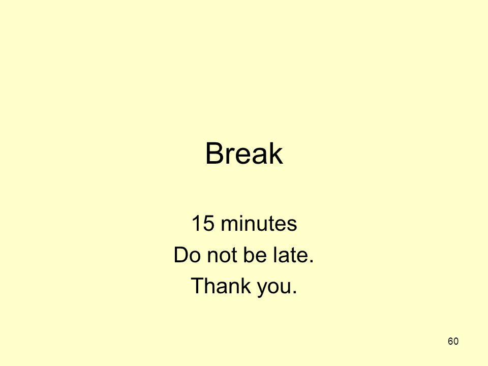 60 Break 15 minutes Do not be late. Thank you.