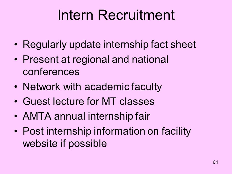 64 Intern Recruitment Regularly update internship fact sheet Present at regional and national conferences Network with academic faculty Guest lecture for MT classes AMTA annual internship fair Post internship information on facility website if possible