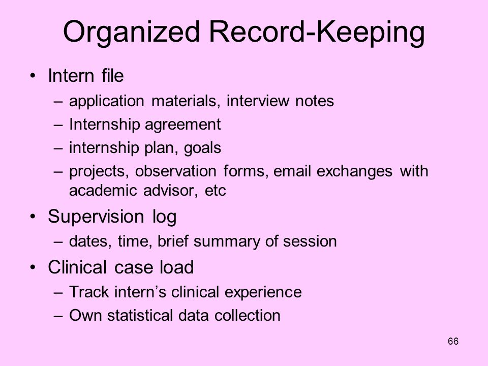 66 Organized Record-Keeping Intern file –application materials, interview notes –Internship agreement –internship plan, goals –projects, observation forms, email exchanges with academic advisor, etc Supervision log –dates, time, brief summary of session Clinical case load –Track intern's clinical experience –Own statistical data collection