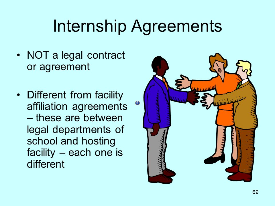 69 Internship Agreements NOT a legal contract or agreement Different from facility affiliation agreements – these are between legal departments of school and hosting facility – each one is different