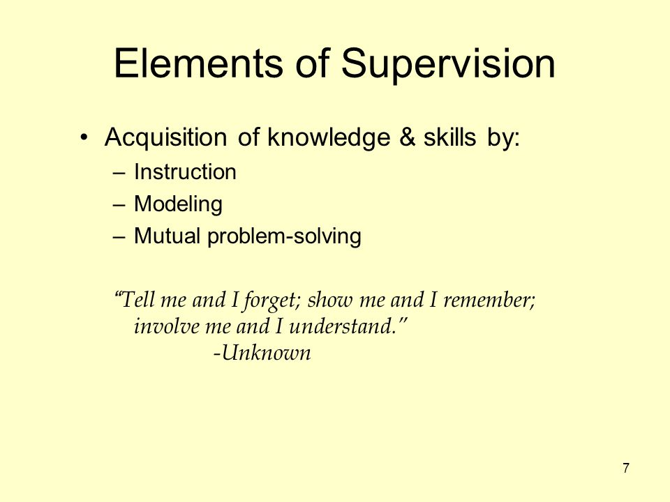 7 Elements of Supervision Acquisition of knowledge & skills by: –Instruction –Modeling –Mutual problem-solving Tell me and I forget; show me and I remember; involve me and I understand. -Unknown