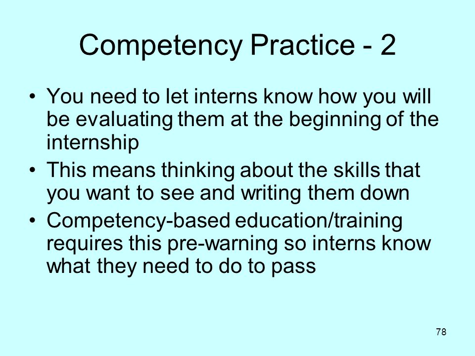 78 Competency Practice - 2 You need to let interns know how you will be evaluating them at the beginning of the internship This means thinking about the skills that you want to see and writing them down Competency-based education/training requires this pre-warning so interns know what they need to do to pass