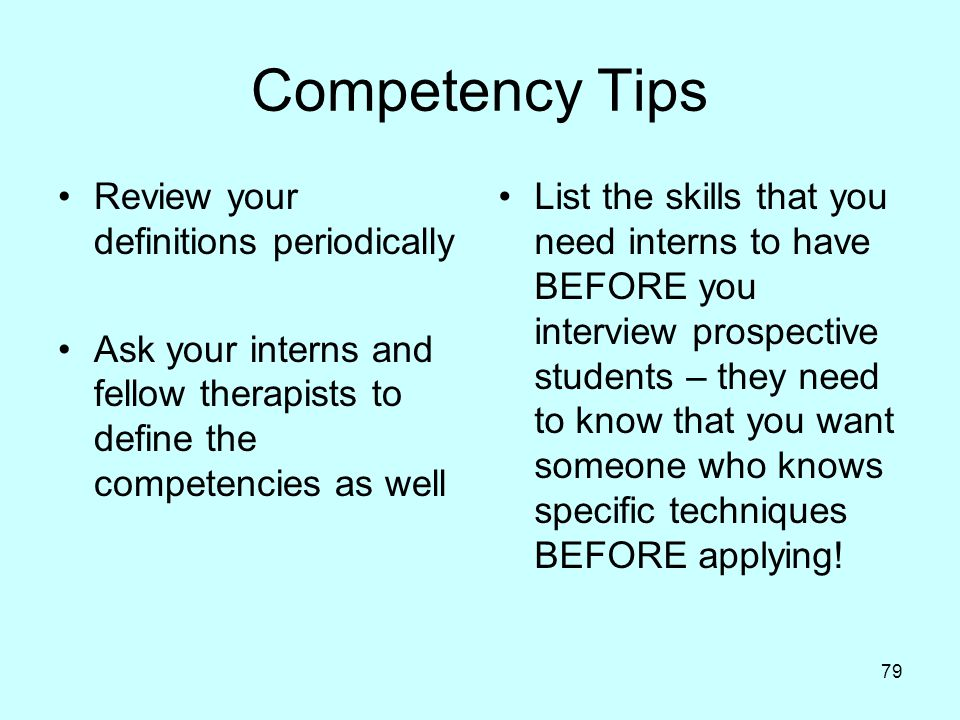 79 Competency Tips Review your definitions periodically Ask your interns and fellow therapists to define the competencies as well List the skills that you need interns to have BEFORE you interview prospective students – they need to know that you want someone who knows specific techniques BEFORE applying!