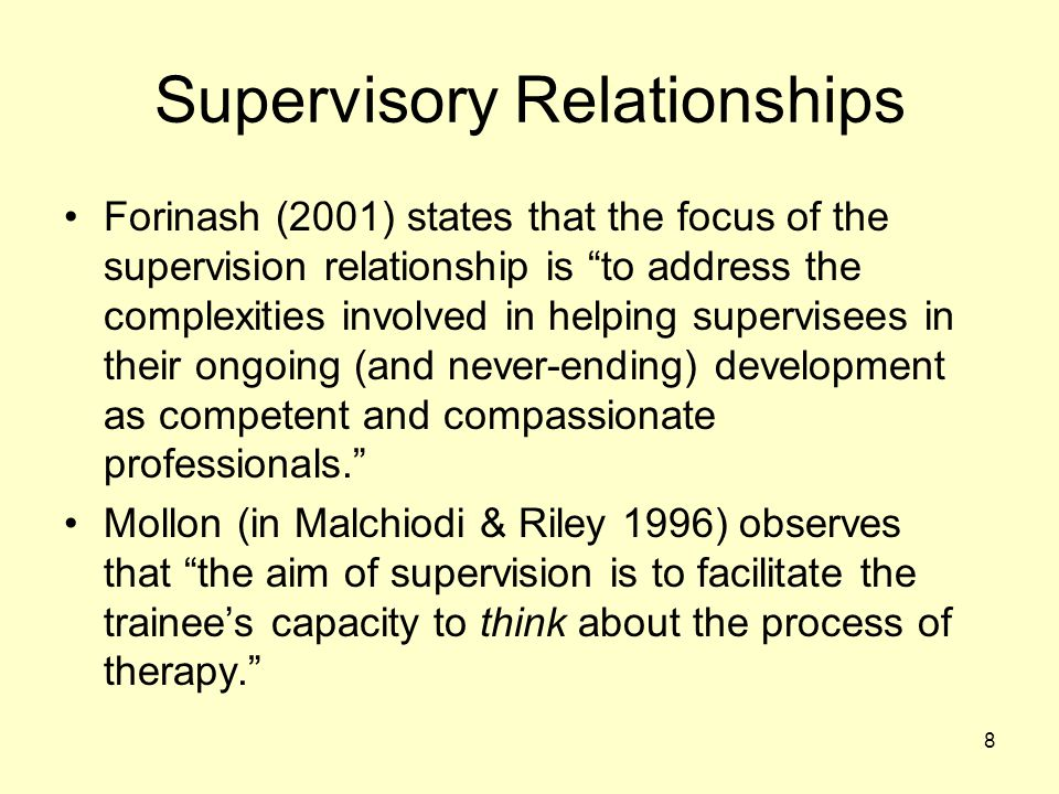 """8 Supervisory Relationships Forinash (2001) states that the focus of the supervision relationship is """"to address the complexities involved in helping"""