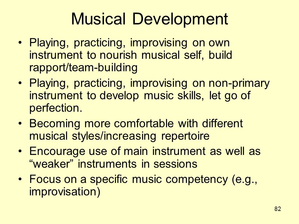 82 Musical Development Playing, practicing, improvising on own instrument to nourish musical self, build rapport/team-building Playing, practicing, improvising on non-primary instrument to develop music skills, let go of perfection.
