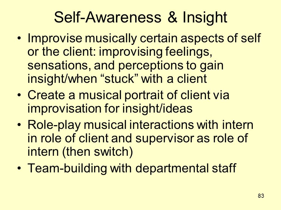 83 Self-Awareness & Insight Improvise musically certain aspects of self or the client: improvising feelings, sensations, and perceptions to gain insig