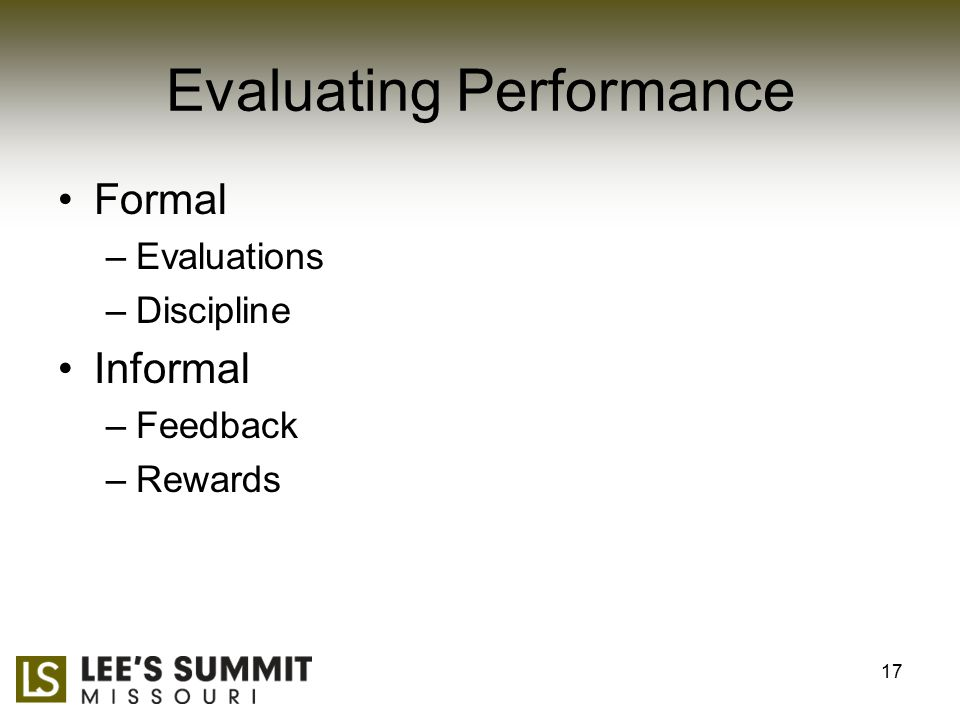 Evaluating Performance Formal –Evaluations –Discipline Informal –Feedback –Rewards 17