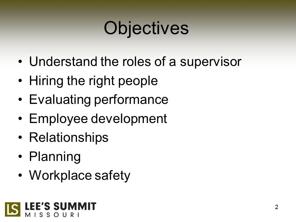 Objectives Understand the roles of a supervisor Hiring the right people Evaluating performance Employee development Relationships Planning Workplace safety 2