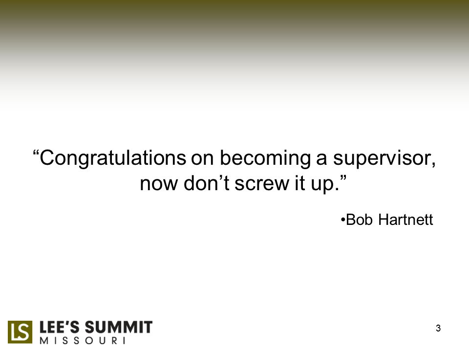 Congratulations on becoming a supervisor, now don't screw it up. Bob Hartnett 3