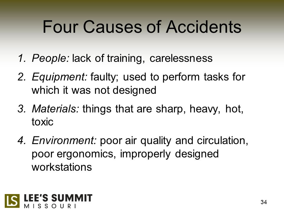 Four Causes of Accidents 1.People: lack of training, carelessness 2.Equipment: faulty; used to perform tasks for which it was not designed 3.Materials: things that are sharp, heavy, hot, toxic 4.Environment: poor air quality and circulation, poor ergonomics, improperly designed workstations 34