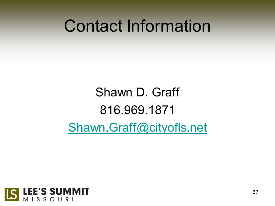 Contact Information Shawn D. Graff 816.969.1871 Shawn.Graff@cityofls.net 37