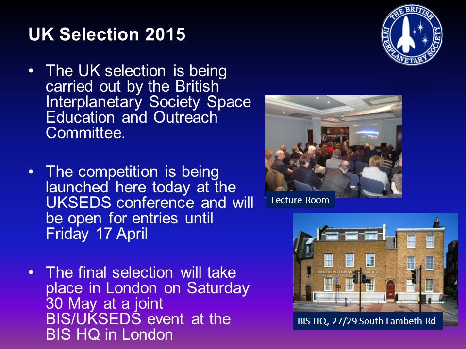 UK Selection 2015 The UK selection is being carried out by the British Interplanetary Society Space Education and Outreach Committee. The competition
