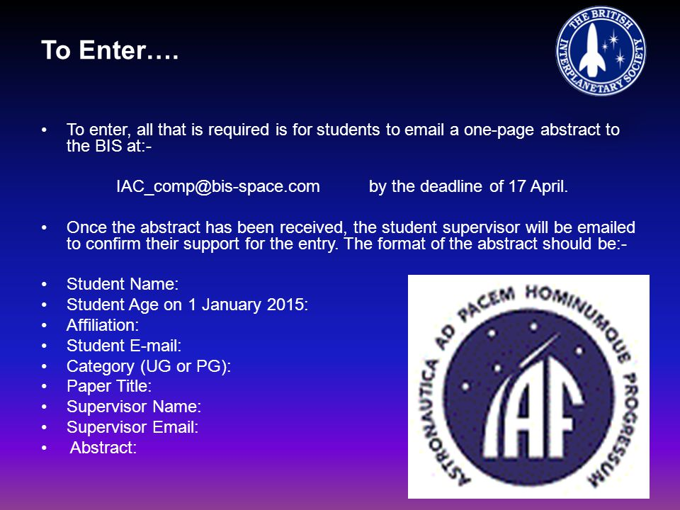 To Enter…. To enter, all that is required is for students to email a one-page abstract to the BIS at:- IAC_comp@bis-space.com by the deadline of 17 Ap