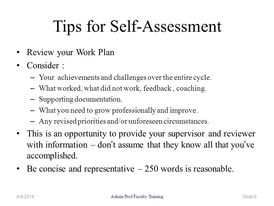 Tips for Self-Assessment Review your Work Plan Consider : – Your achievements and challenges over the entire cycle.