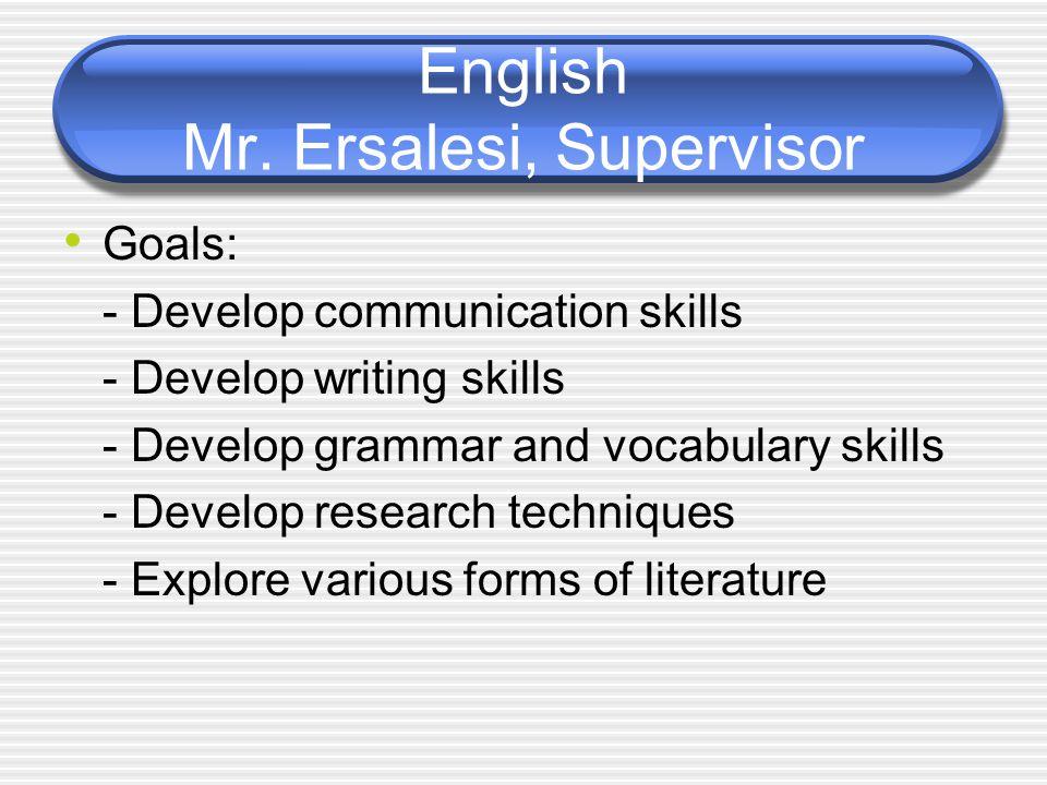 English Mr. Ersalesi, Supervisor Goals: - Develop communication skills - Develop writing skills - Develop grammar and vocabulary skills - Develop rese