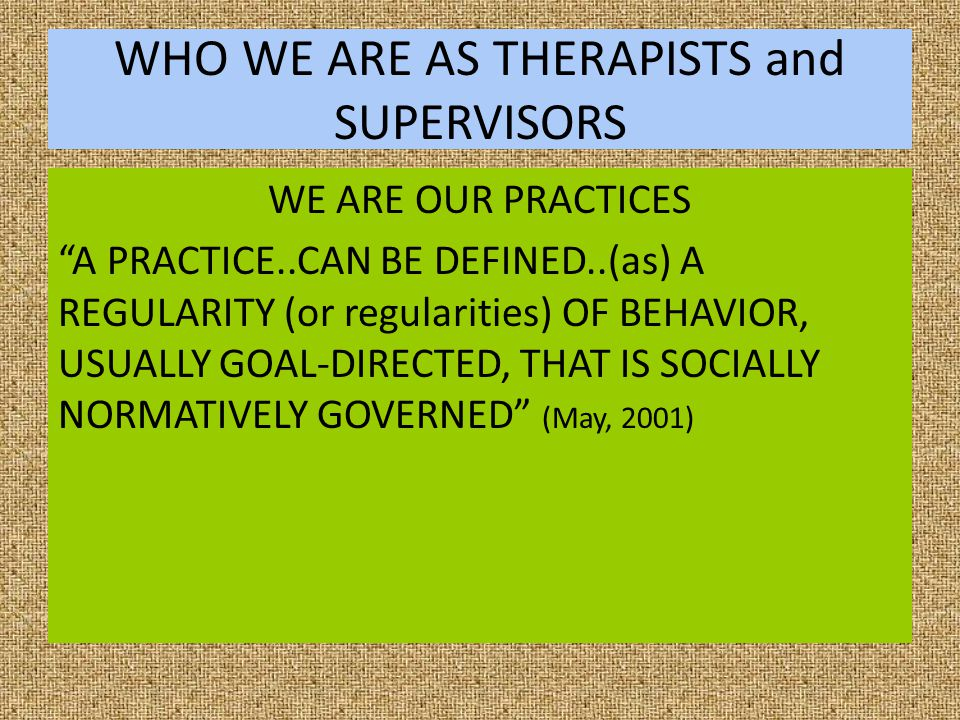 OUR PRACTICES OUR SELVES ACCORDING TO MAY, CHARACTERISTICS OF PRACTICES ARE: GOAL-DIRECTED – There is some aim or destination in view SOCIAL NORMATIVE GOVERNANCE – The practice is influenced by social norms or standards.