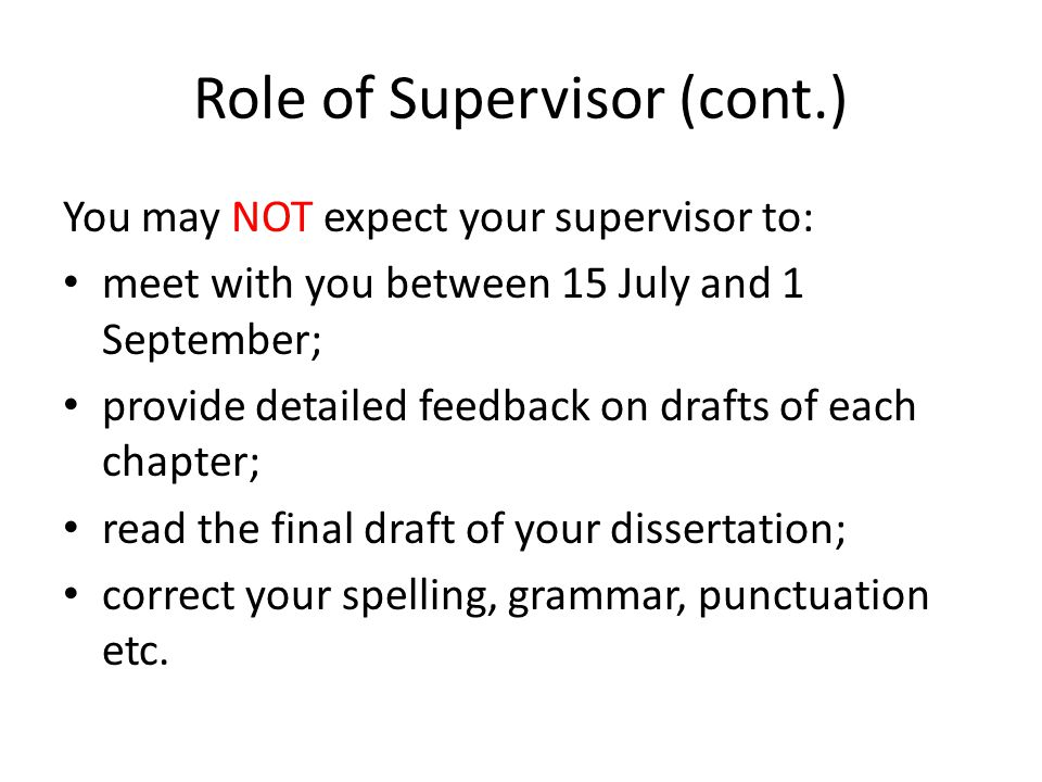 Role of Supervisor (cont.) You may NOT expect your supervisor to: meet with you between 15 July and 1 September; provide detailed feedback on drafts of each chapter; read the final draft of your dissertation; correct your spelling, grammar, punctuation etc.