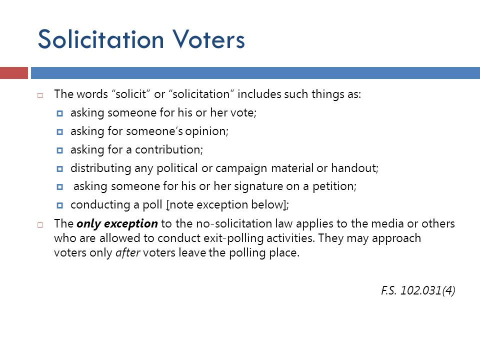 "Solicitation Voters  The words ""solicit"" or ""solicitation"" includes such things as:  asking someone for his or her vote;  asking for someone's opin"