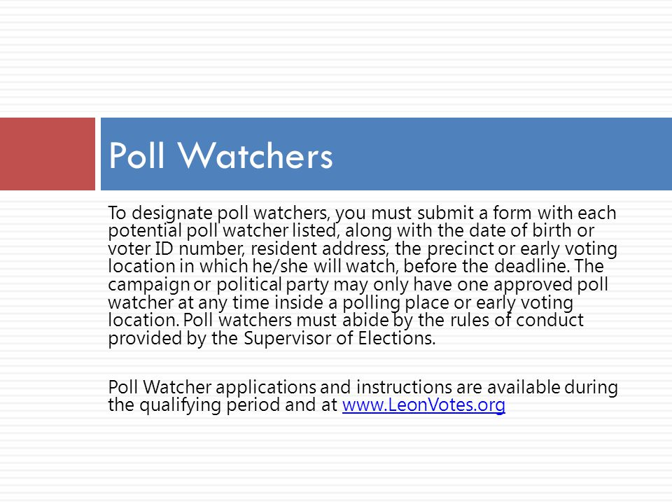 To designate poll watchers, you must submit a form with each potential poll watcher listed, along with the date of birth or voter ID number, resident