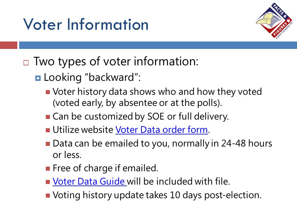 "Voter Information  Two types of voter information:  Looking ""backward"": Voter history data shows who and how they voted (voted early, by absentee or"