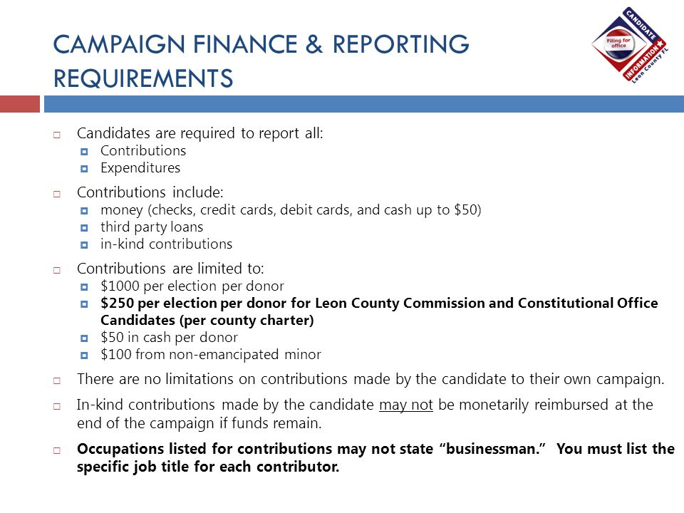 CAMPAIGN FINANCE & REPORTING REQUIREMENTS  Candidates are required to report all:  Contributions  Expenditures  Contributions include:  money (ch